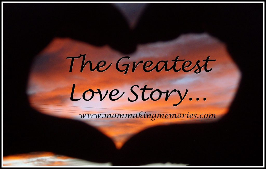 The Greatest Love Story. - www.mommakingmemories.com
