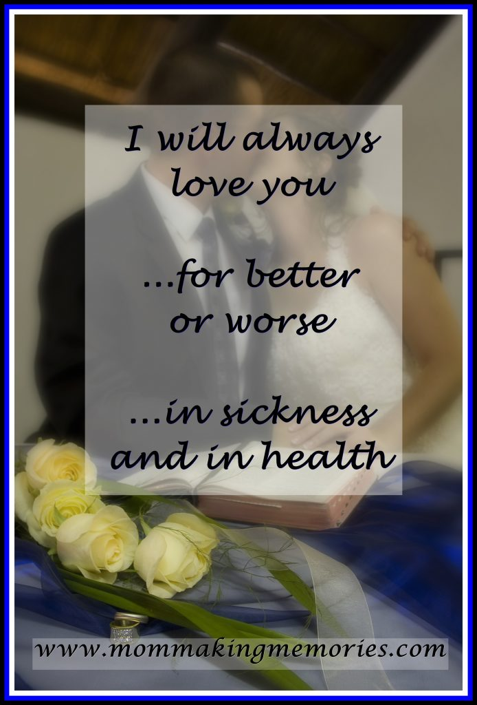 I will love you for better or worse, in sickness and in health. - www.mommakingmemories.com